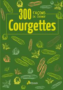 300 fa�ons de cuisiner les courgettes - Oeuvre collective