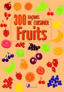 300 fa�ons de cuisiner les fruits - Oeuvre collective